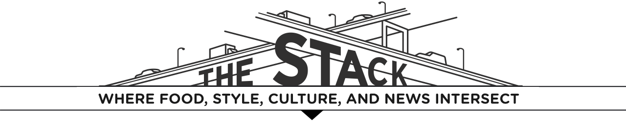The Stack - Where Food, Style, Culture, and News Intersect